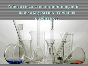 Работать со стеклянной посудой надо аккуратно, чтобы не разбить ее.