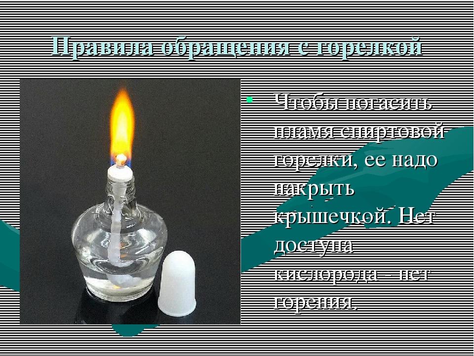 Правила обращения с горелкой Чтобы погасить пламя спиртовой горелки, ее надо...