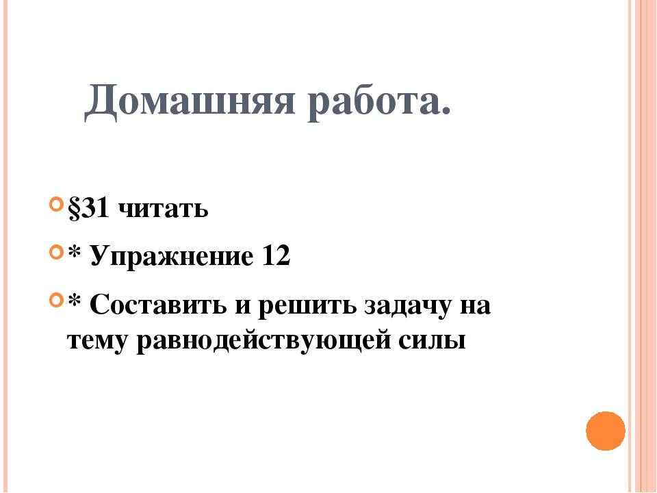 Домашняя работа. §31 читать * Упражнение 12 * Составить и решить задачу на те...