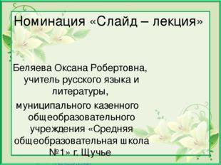 Номинация «Слайд – лекция» Беляева Оксана Робертовна, учитель русского языка