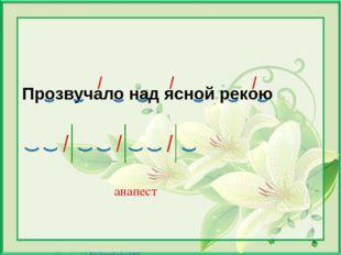 Прозвучало над ясной рекою анапест Матюшкина А.В. http://nsportal.ru/user/33