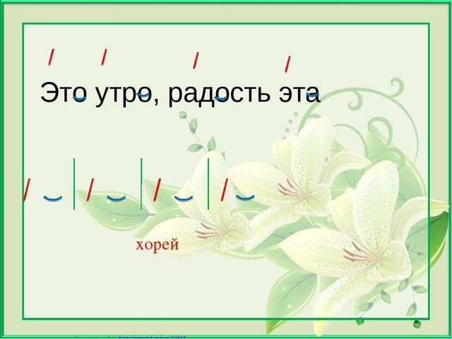 Это утро, радость эта хорей Матюшкина А.В. http://nsportal.ru/user/33485