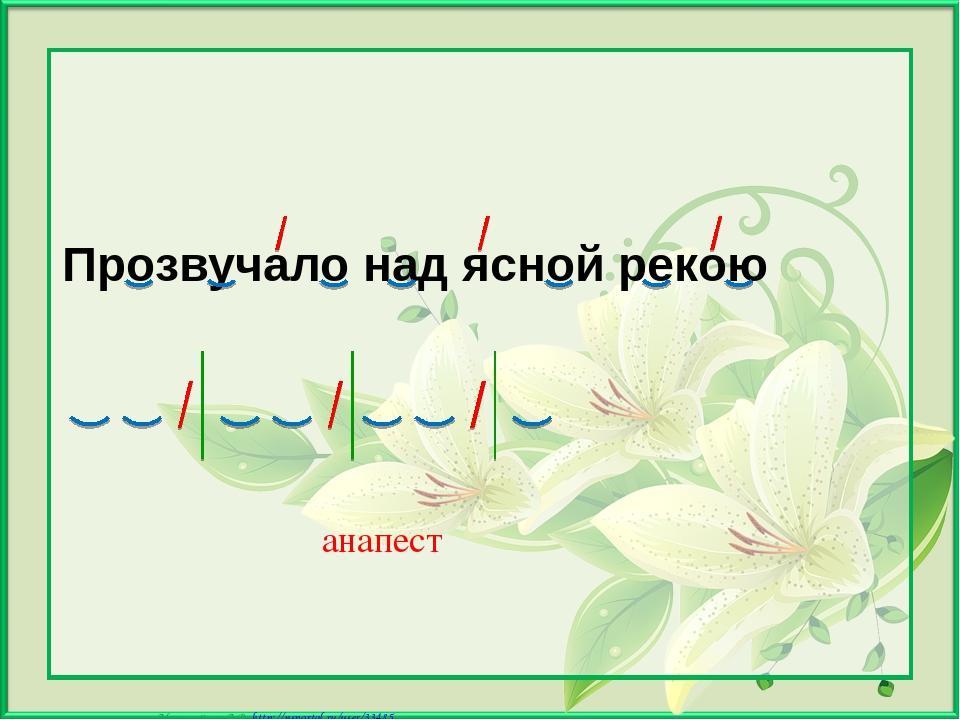 Прозвучало над ясной рекою анапест Матюшкина А.В. http://nsportal.ru/user/33...
