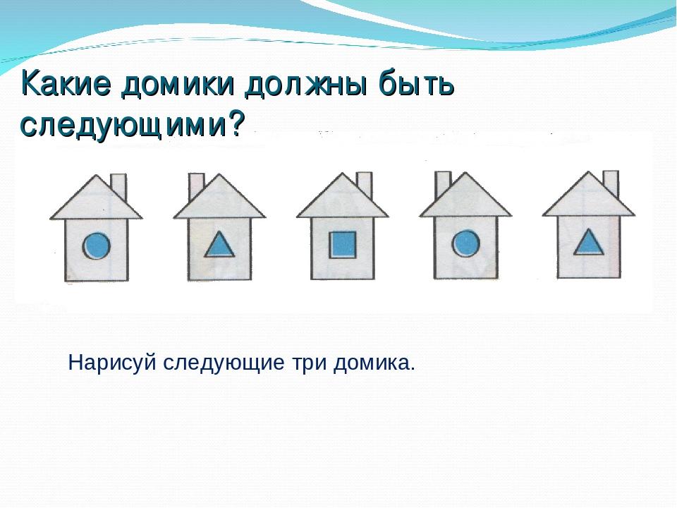 Какие домики должны быть следующими? Нарисуй следующие три домика.