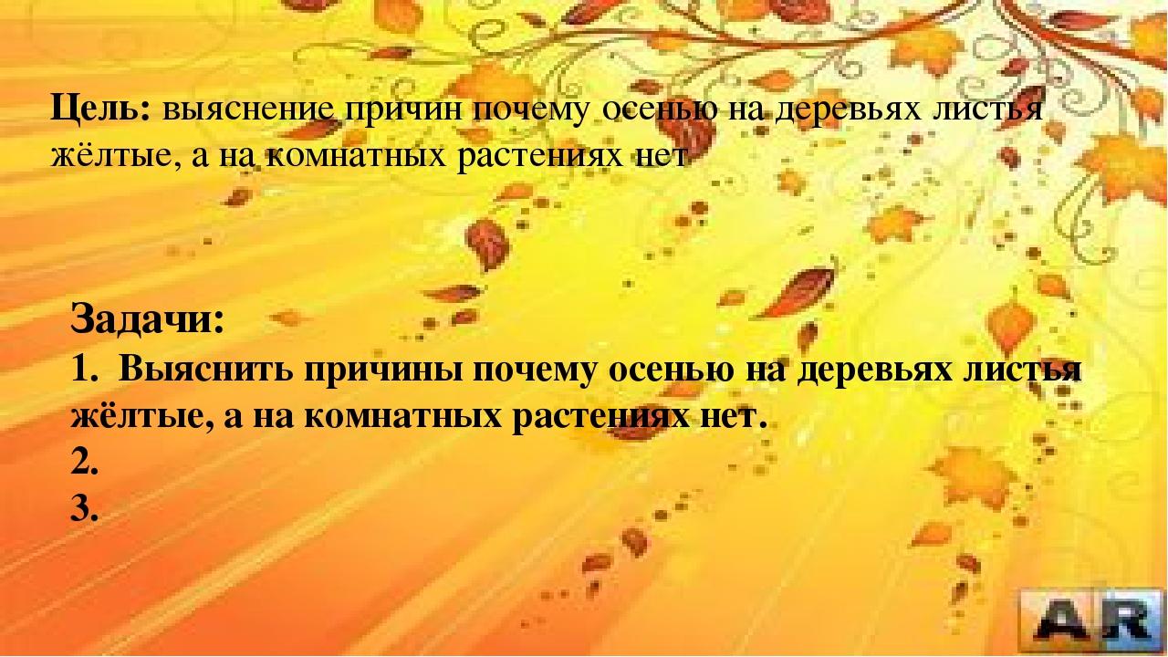 Цель: выяснение причин почему осенью на деревьях листья жёлтые, а на комнатны...