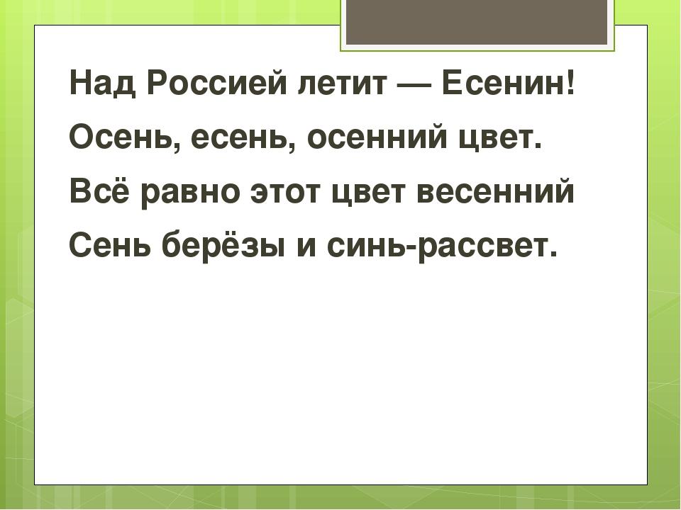 Над Россией летит — Есенин! Осень, есень, осенний цвет. Всё равно этот цвет...