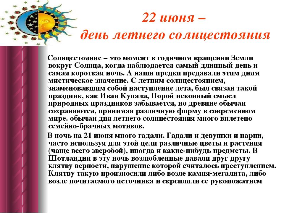22 июня – день летнего солнцестояния Солнцестояние – это момент в годичном вр...