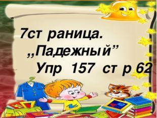 """7страница. ,,Падежный"""" Упр 157 стр 62"""