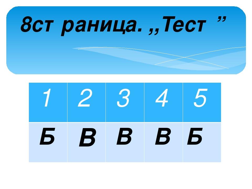 """8страница. ,,Тест"""" 1 2 3 4 5 Б В В В Б"""