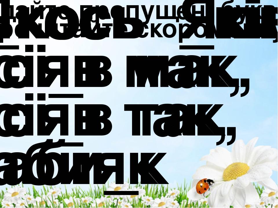 Додайте пропущені букви і прочитайте скоромовку. _кось _ків сі_в мак, сі_в т...