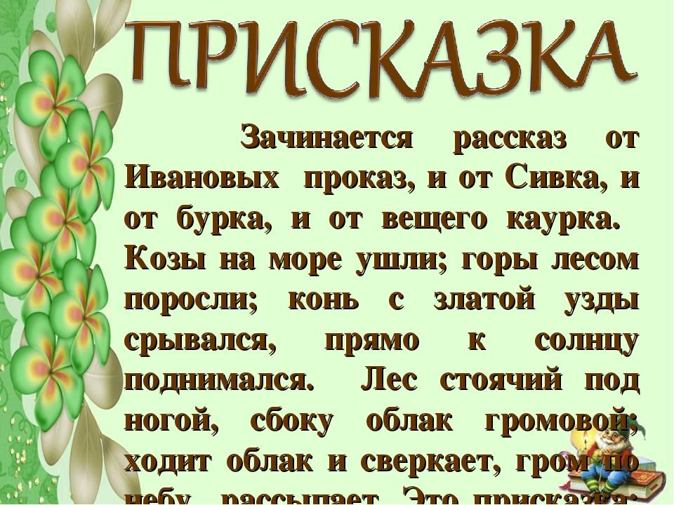 Зачинается рассказ от Ивановых проказ, и от Сивка, и от бурка, и от вещего к...