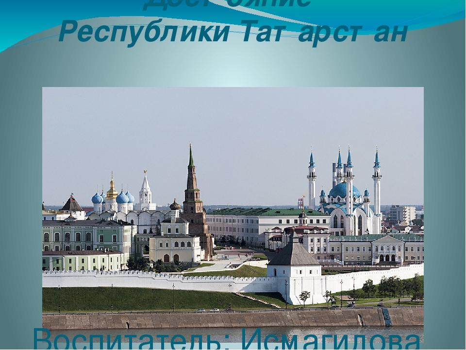 Достояние Республики Татарстан Воспитатель: Исмагилова З.Ф.