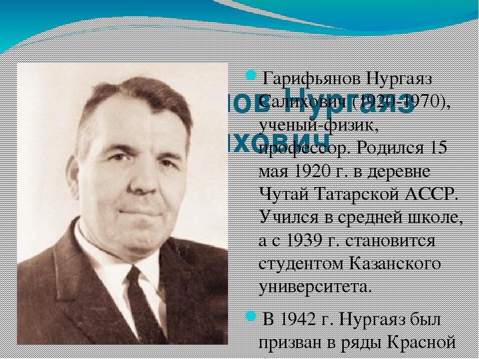Гарифьянов Нургаяз Салихович Гарифьянов Нургаяз Салихович (1920-1970), учены...
