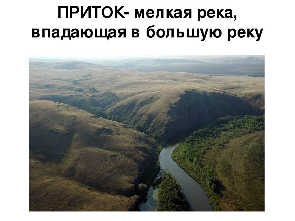 ПРИТОК- мелкая река, впадающая в большую реку