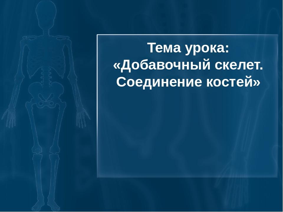 Тема урока: «Добавочный скелет. Соединение костей»