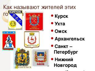 Как называют жителей этих городов? Курск Ухта Омск Архангельск Санкт – Петерб