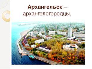 Архангельск – архангелогородцы, архангелогородец, архангелогородка
