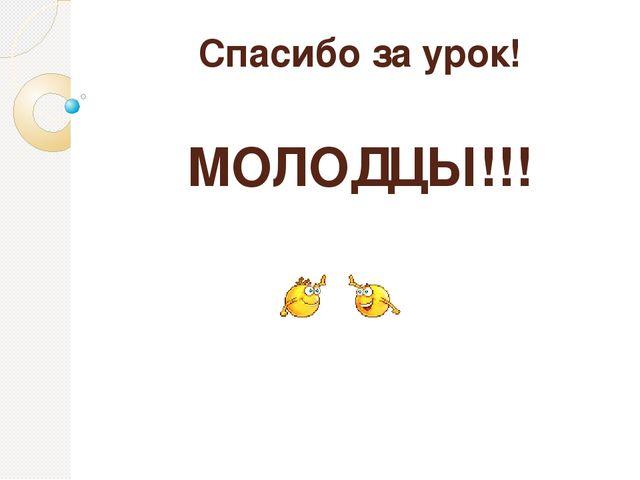 Спасибо за урок! МОЛОДЦЫ!!!