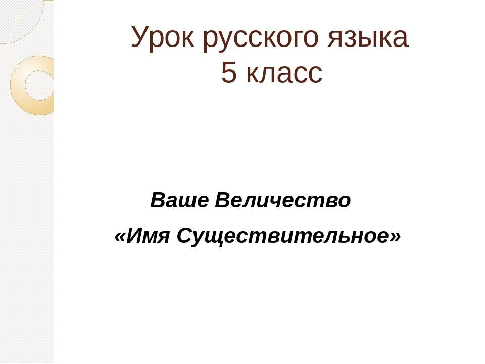 Урок русского языка 5 класс Ваше Величество «Имя Существительное»