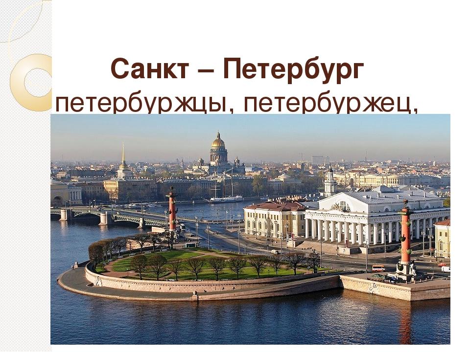 Санкт – Петербург петербуржцы, петербуржец, петербурженка
