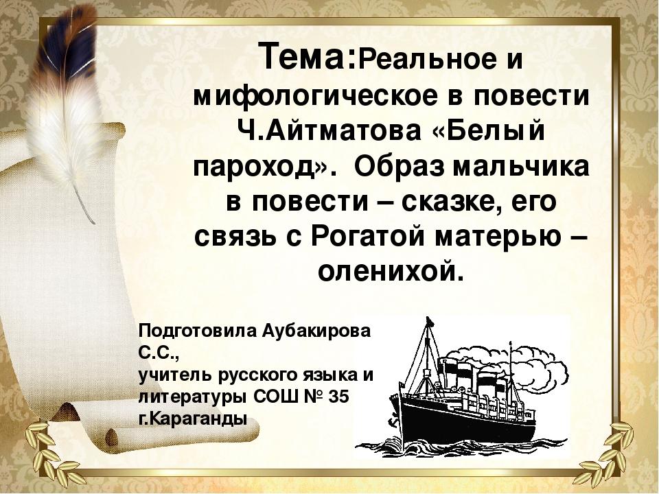 Тема:Реальное и мифологическое в повести Ч.Айтматова «Белый пароход». Образ...