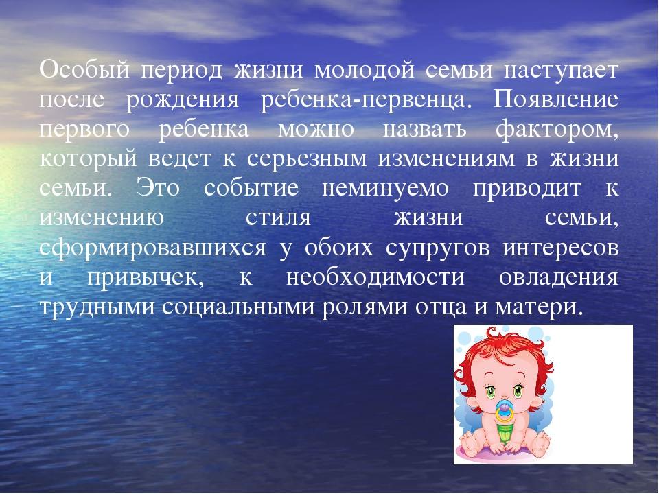 Особый период жизни молодой семьи наступает после рождения ребенка-первенца....