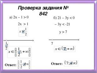 Проверка задания № 842 a) 2х – 1 > 0 2х > 1 Ответ: у > 7 – 3у < -21 б) 21 – 3