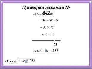 Проверка задания № 842 в) 5 – 3с > 80 – 3с > 80 - 5 – 3с > 75 с < - 25 -25 От