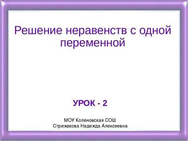 Решение неравенств с одной переменной УРОК - 2 МОУ Коленовская СОШ Стрижакова...