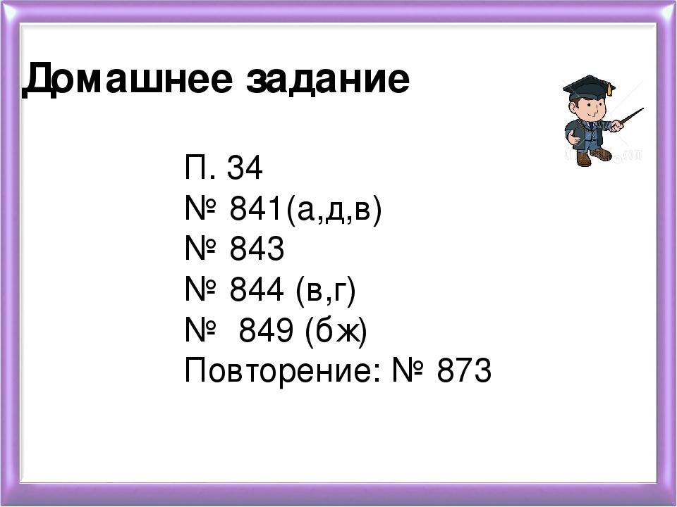 Домашнее задание П. 34 № 841(а,д,в) № 843 № 844 (в,г) № 849 (бж) Повторение:...