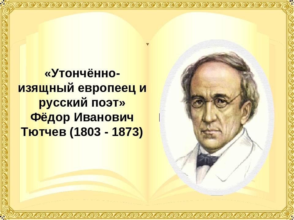 «Утончённо-изящный европеец и русский поэт» Фёдор Иванович Тютчев (1803 - 1873)