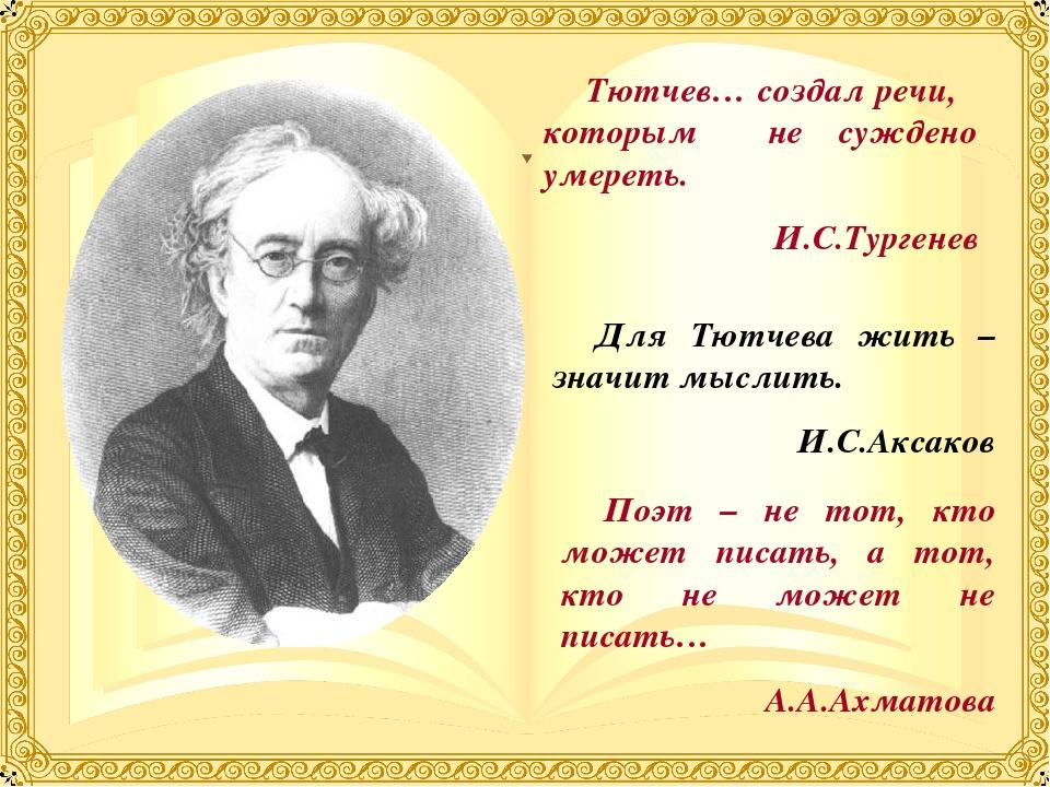 Тютчев… создал речи, которым не суждено умереть. И.С.Тургенев Для Тютчева жит...