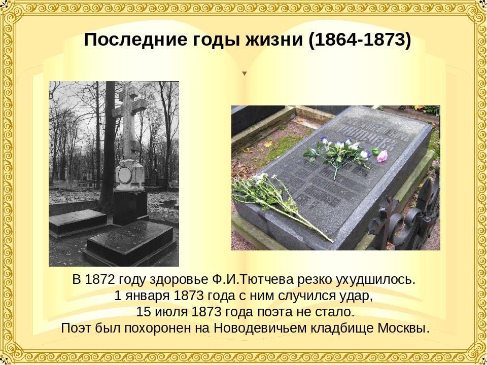 Последние годы жизни (1864-1873) В 1872 году здоровье Ф.И.Тютчева резко ухудш...