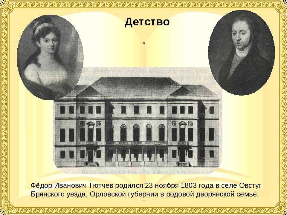 Детство Фёдор Иванович Тютчев родился 23 ноября 1803 года в селе Овстуг Брян...