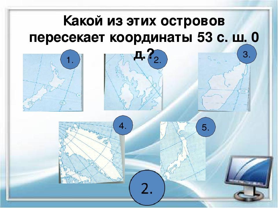 1. 2. 3. 4. 5. Какой из этих островов пересекает координаты 53 с. ш. 0 д.?