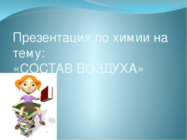 Презентация по химии на тему: «СОСТАВ ВОЗДУХА»