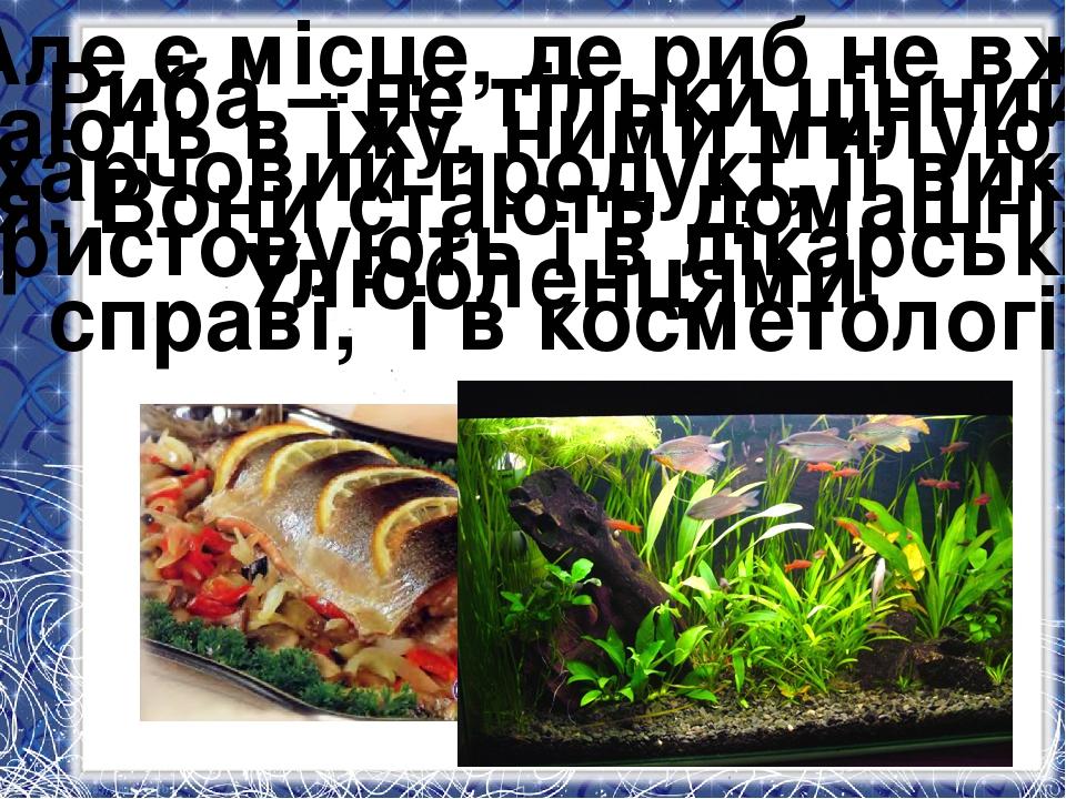Риба – не тільки цінний харчовий продукт, її вико- ристовують і в лікарській...