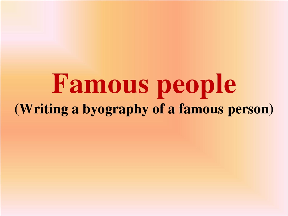 Famous people (Writing a byography of a famous person)
