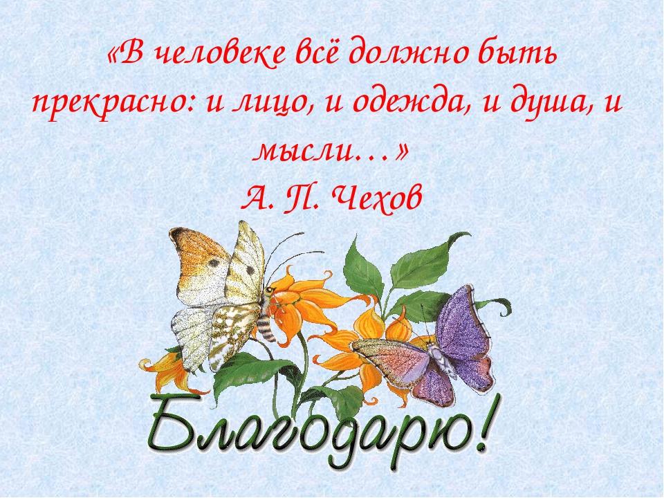 «В человеке всё должно быть прекрасно: и лицо, и одежда, и душа, и мысли…» А...