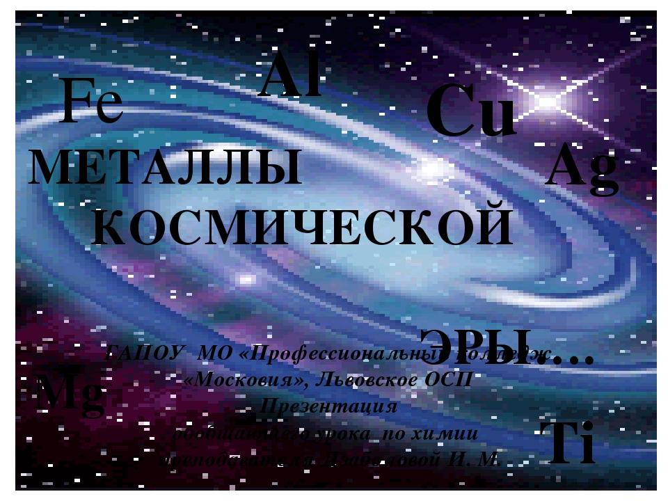 МЕТАЛЛЫ КОСМИЧЕСКОЙ ЭРЫ…. ГАПОУ МО «Профессиональный колледж «Московия», Льво...