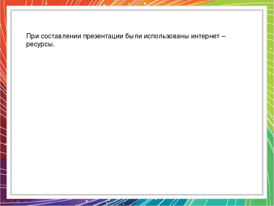 При составлении презентации были использованы интернет – ресурсы.