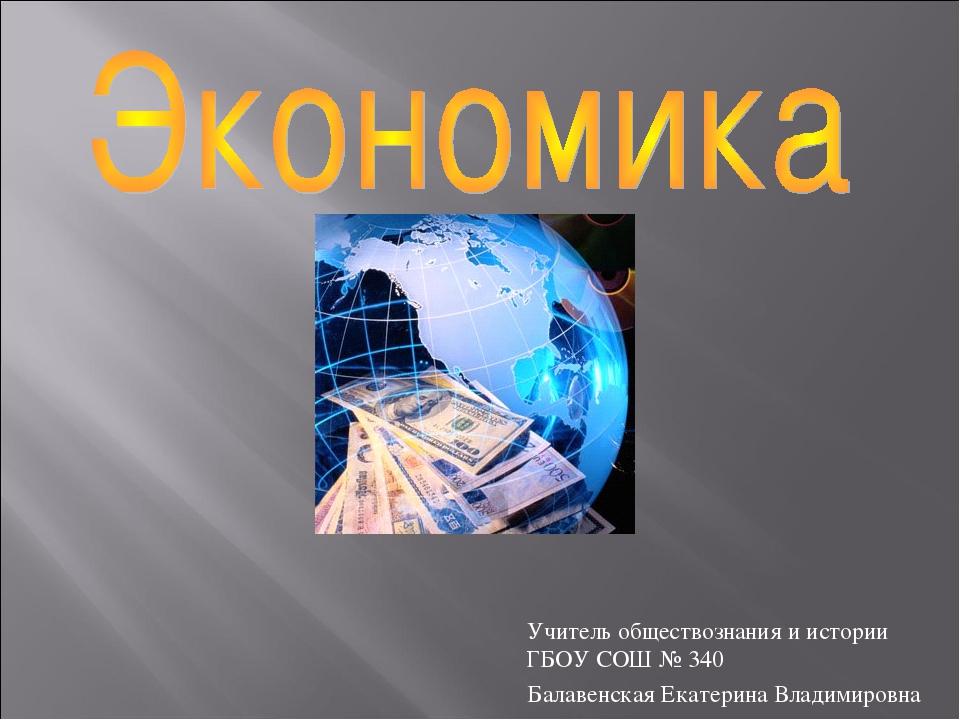 Учитель обществознания и истории ГБОУ СОШ № 340 Балавенская Екатерина Владими...