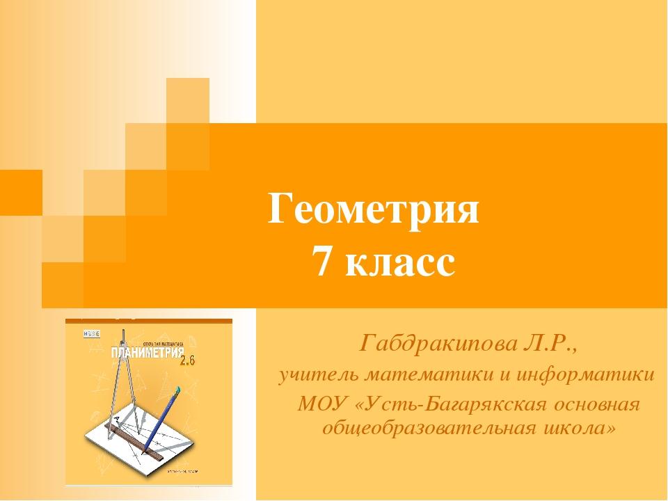 Геометрия 7 класс Габдракипова Л.Р., учитель математики и информатики МОУ «Ус...
