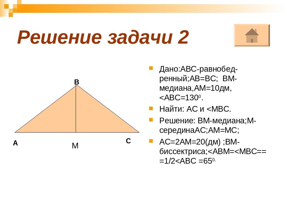 Решение задачи 2 Дано:АВС-равнобед-ренный;АВ=ВС; ВМ-медиана,АМ=10дм,