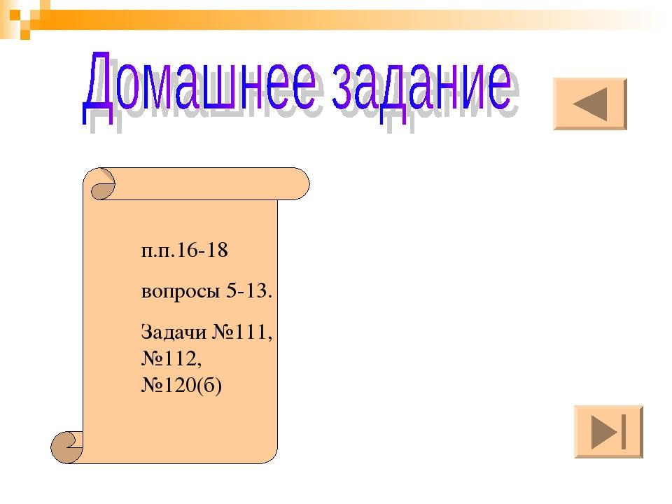 п.п.16-18 вопросы 5-13. Задачи №111, №112, №120(б)