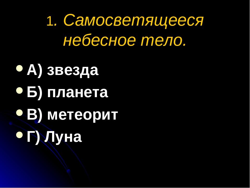 1. Самосветящееся небесное тело. А) звезда Б) планета В) метеорит Г) Луна