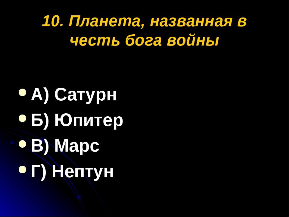 10. Планета, названная в честь бога войны А) Сатурн Б) Юпитер В) Марс Г) Нептун