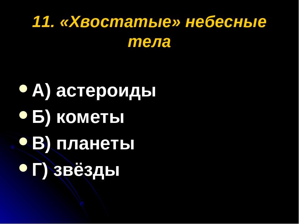 11. «Хвостатые» небесные тела А) астероиды Б) кометы В) планеты Г) звёзды
