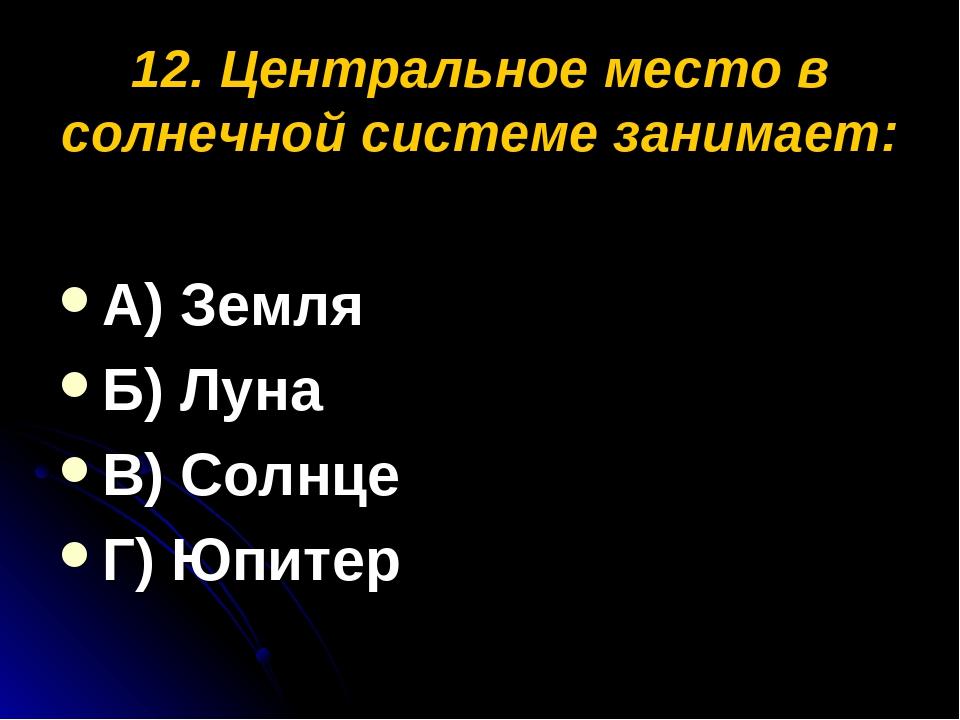 12. Центральное место в солнечной системе занимает: А) Земля Б) Луна В) Солнц...