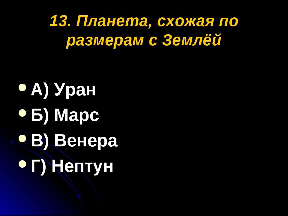 13. Планета, схожая по размерам с Землёй А) Уран Б) Марс В) Венера Г) Нептун
